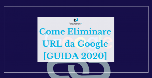 come eliminare url da google guida 2020 reputationup