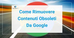 come rimuovere contenuti obsoleti da google GUIDA
