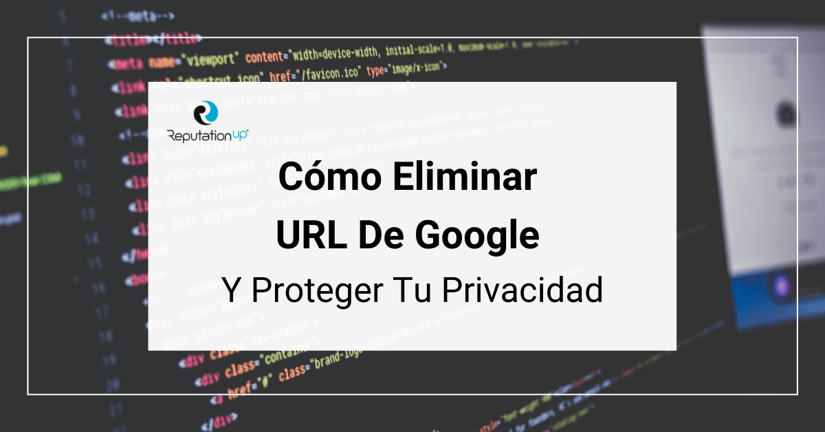 Cómo Eliminar URL De Google Y Proteger Tu Privacidad guia 2021 reputation up