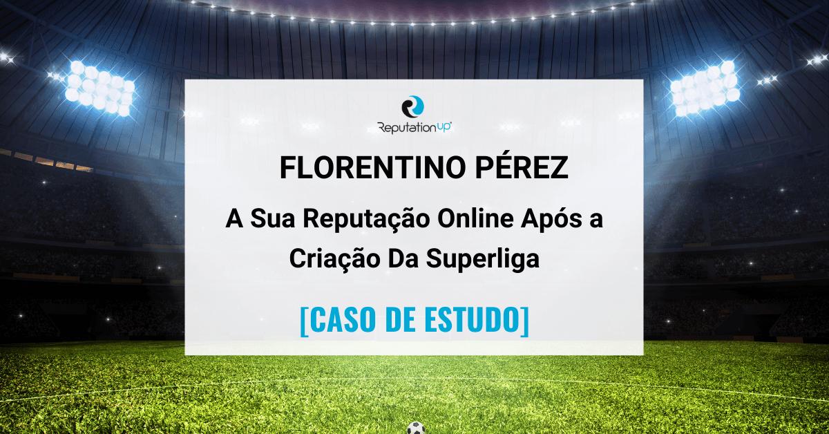 A Reputação Online De Florentino Pérez Após a Criação Da Superliga Europeia [CASO DE ESTUDO] ReputationUP