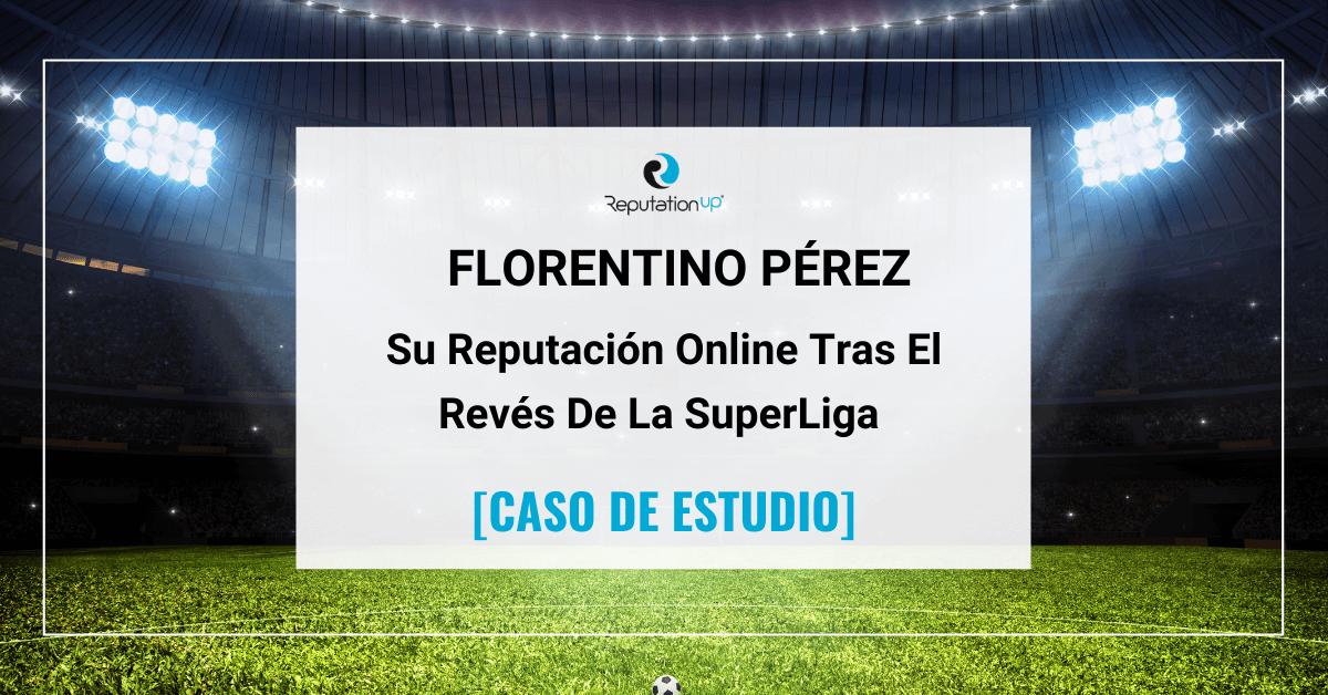 La Reputación Online De Florentino Pérez Tras El Revés De La Superliga Europea [CASO DE ESTUDIO] ReputationUP