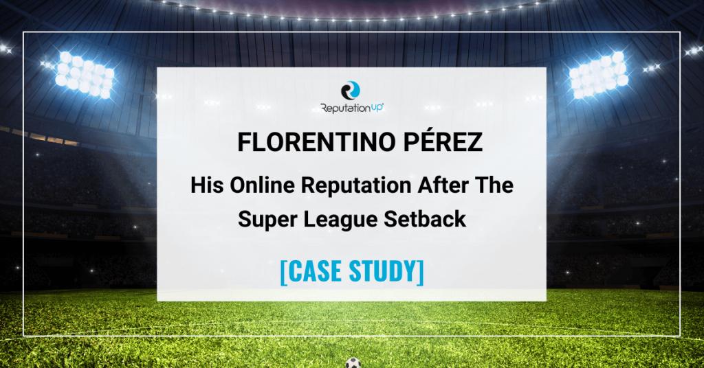 Online Reputation Of Florentino Pérez After The European Super League Setback [CASE STUDY] ReputationUP