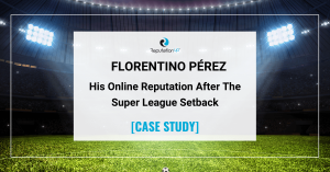 Online Reputation Of Florentino Pérez After The European Super League Setback [CASE STUDY] ReputationUP