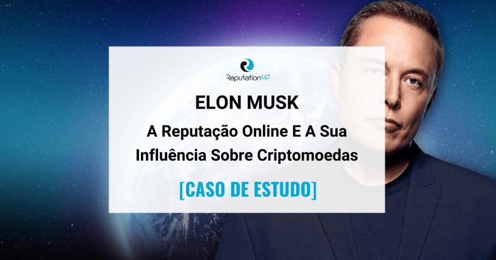 A Reputação Online De Elon Musk E A Sua Influência Sobre Criptomoedas [CASO DE ESTUDO] ReputationUP