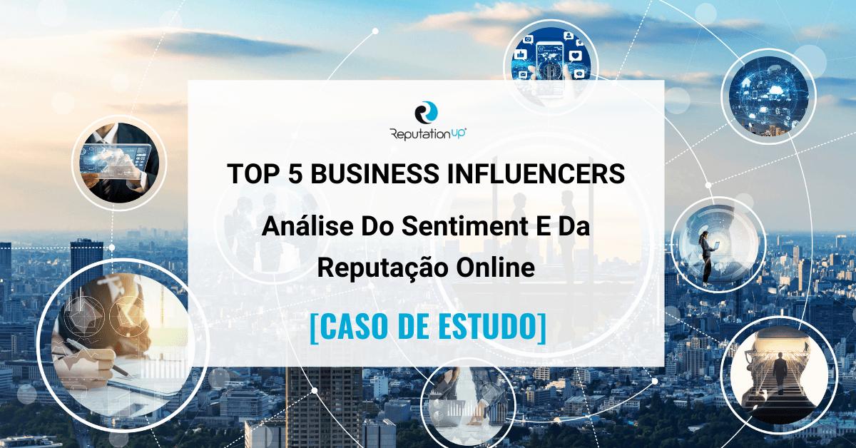 Top 5 Business Influencers Análise Do Sentiment e Da Reputação Online [CASO DE ESTUDO] ReputationUP