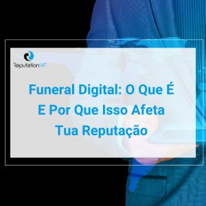 Funeral Digital O Que É, Como O Fazer E Por Que Isso Afeta Tua Reputação ReputationUP