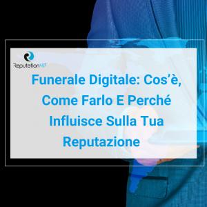 Funerale Digitale Cos'è, Come Farlo E Perché Influisce Sulla Tua Reputazione ReputationUP