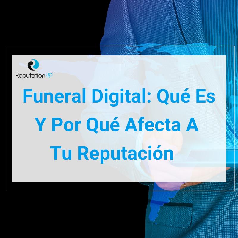 Funeral Digital Qué Es, Cómo Hacerlo Y Por Qué Afecta A Tu Reputación ReputationUP