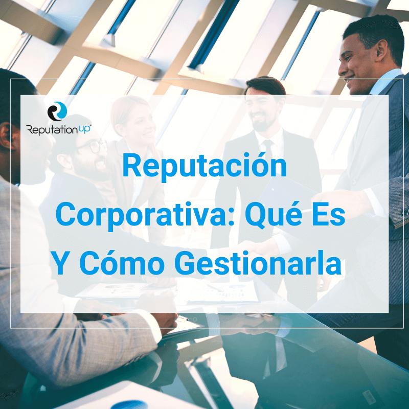 Reputación corporativa qué es y cómo gestionarla ReputationUP