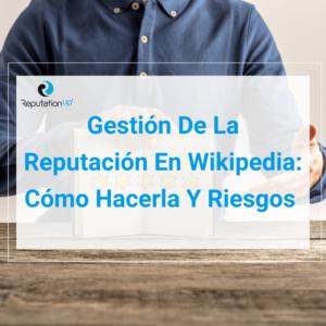 Gestión De La Reputación En Wikipedia_ Cómo Hacerla Y Riesgos [2021] ReputationUP