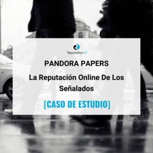 La Reputación Online De Los Señalados En Pandora Papers [CASO DE ESTUDIO] ReputationUP